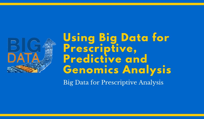 Using Big Data for Prescriptive, Predictive and Genomics Analysis